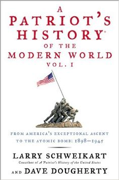 A Patriot's History® of the Modern World, Vol. I: From America's Exceptional Ascent to the Atomic Bomb: 1898-1945 BY Larry Schweikart & Dave Dougherty @ http://www.patriotshistoryusa.com