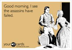 Funny Somewhat Topical Ecard: Good morning. I see the assassins have failed.