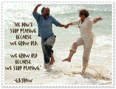 We don't stop playing because we grow old. We grow old because we stop playing.  G. B. Shaw  #Quotes