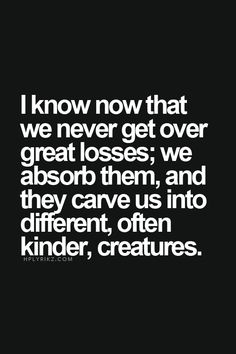 Losses carve us into ourselves: different, kinder creatures.