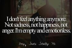 I don't feel anything anymore. Not sadness, Not happiness, not anger. I'm empty and emotionless...