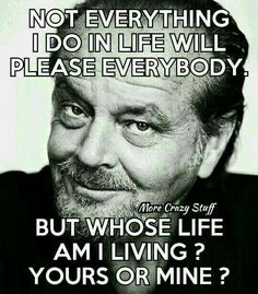 Not everything I do in life will please everybody, but whose life am I living ? Yours or mine ?