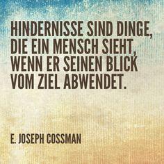 Hindernisse sind Dinge die ein Mensch sieht, wenn er seinen Blick vom Ziel abwendet.  E. Joseph Cossmann   #Zitat