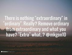 """There is nothing """"extraordinary"""" in """"ordinary"""". Really? Remove ordinary from extraordinary and what you have? """"Extra"""" what..? @mkgon10"""