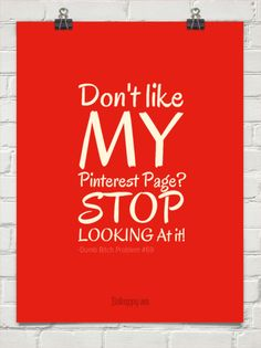 Don't like my  pinterest page?   stop   looking at it!
