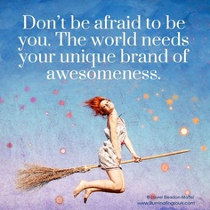 Don't be afraid to be you.  The world needs your unique brand of awesomeness!  :)