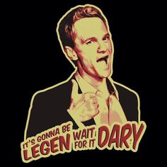 It's gonna be Legen [wait for it] Dary!!