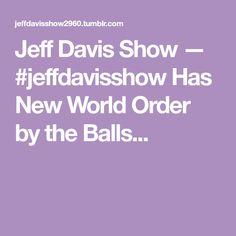 Jeff Davis Show — #jeffdavisshow Has New World Order by the Balls...