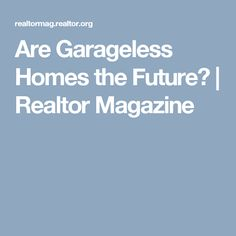 Are Garageless Homes the Future?   Realtor Magazine