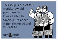 This soup is out of this world....how did you make it?? It was Tastefully Simple...I just added water, simmered and WOOLA!!