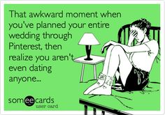 Funny Thinking of You Ecard: That awkward moment when you've planned your entire wedding through Pinterest, then realize you aren't even dating anyone...
