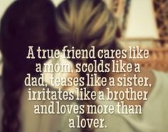 A true friend cares like a mom, scolds like a dad, teases like a sister, irritates like a brother and loves more than a lover. | Share Inspire Quotes - Inspiring Quotes | Love Quotes | Funny Quotes | Quotes about Life