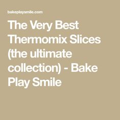 The Very Best Thermomix Slices (the ultimate collection) - Bake Play Smile Ultimate Collection, Smile, Play, Baking, Recipes, Thermomix, Bakken, Backen