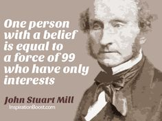 One person with a belief is equal to a force of 99 who have only interests. – John Stuart Mill Quotes