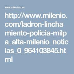 http://www.milenio.com/ladron-linchamiento-policia-milpa_alta-milenio_noticias_0_964103845.html