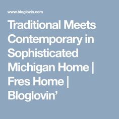 Traditional Meets Contemporary in Sophisticated Michigan Home | Fres Home | Bloglovin'