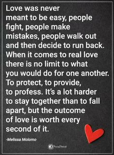 Quotes Love was never meant to be easy, people fight, people make mistakes, people walk out and then decide to run back. When it comes to real love there is no limit to what you would do for one another.
