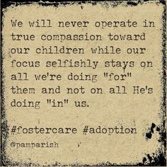 "We will never operate in true compassion toward our children while our focus selfishly stays on all we're doing ""for"" them and not on all He's doing ""in"" us.  #fostercare #adoption"