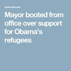 Mayor booted from office over support for Obama's refugees