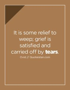 It is some relief to weep; grief is satisfied and carried off by tears. Tears Quotes, Life Quotes, Qoutes, Great Power, Grief, A Good Man, Quote Of The Day, Carry On, Best Quotes
