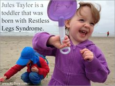 A SUCCESS STORY ABOUT AN INFANT BORN WITH RESTLESS LEGS SYNDROME  Out of all of the people suffering from RLS that I've had the great privilege of talking to over the last several years, none have been as heart-wrenching as my talks with Darcy Taylor, whose daughter Jules was born with Restless Legs Syndrome.   You can ready their story here:  www.rlcure.com/jules-taylor-an-infant-born-with-restless-legs-syndrome.html