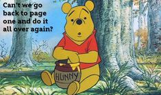 Winnie The Pooh ~ Can't we go back to page one and do it all over again? ~ Sure! why not.