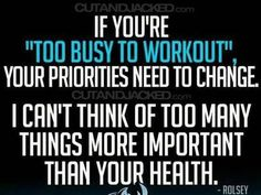 If Youre Too Busy To Workout, Your Priorities Need To Change. I Cant Think Of Many Things More Important Than Your Health. - Rolsey