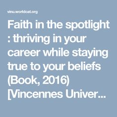 Faith in the spotlight : thriving in your career while staying true to your beliefs (Book, 2016) [Vincennes University]