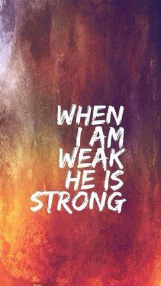 When I am weak, He is strong.