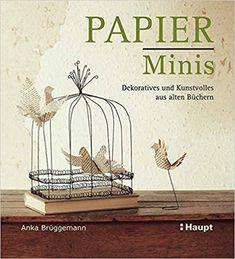 Papier-Minis: Dekoratives und Kunstvolles aus alten Büchern: Amazon.de: Anka Brüggemann: Bücher