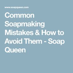 Common Soapmaking Mistakes & How to Avoid Them - Soap Queen