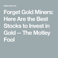 Forget Gold Miners: Here Are the Best Stocks to Invest in Gold -- The Motley Fool