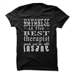 Havanese is the best therapist and were all insane - #maxi tee #sweatshirt for women. I WANT THIS => https://www.sunfrog.com/Pets/Havanese-is-the-best-therapist-and-were-all-insane-Black-47989249-Guys.html?68278