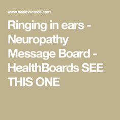 Ringing in ears - Neuropathy Message Board - HealthBoards SEE THIS ONE