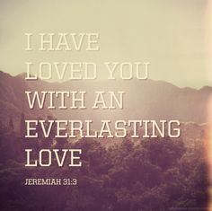 When I am feeling most down...this is the verse the Lord whispers to me!  Jeremiah 31:3