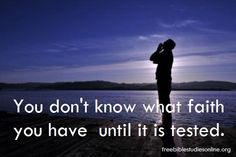 You don't know what faith you have until it is tested.