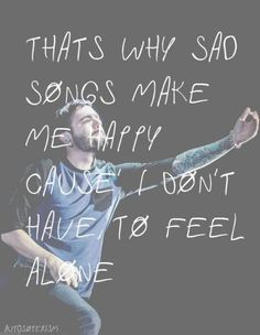 That's why sad songs make me happy cause i don't have to feel alone