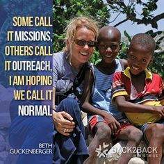 """""""Some call it missions, others call it outreach. I am hoping we call it normal.""""  Beth Guckenberger, Back2Back Ministries Global orphan care"""