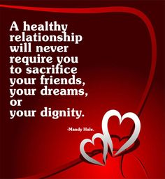 A healthy relationship will never require you to sacrifice your friends, your dreams, or your dignity. ~Mandy Hale.