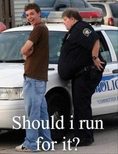 Cop Humor: Should he make a run for it?