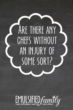 Ask any chef wife or significant other whose chef has been working in the kitchen for a while about their chef's injuries and well . you better grab a cup of coffee and a chair because you might be there for a while. Significant Other, Family Life, Chefs, Feelings, Coffee, Sexy, Kitchen, Blog, Kaffee