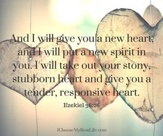 """""""And I will give you a new heart, and I will put a new spirit in you. I will take out your stony, stubborn heart and give you a tender, responsive heart."""" Ezekiel 36:26"""