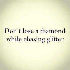 Too many men do this. Diamonds are harder to see, it requires more patience and an ability to see beyond a pretty face.