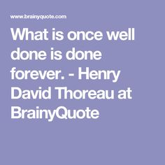What is once well done is done forever. - Henry David Thoreau at BrainyQuote