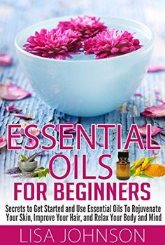 Essential Oils For Beginners - Secrets To Get Started And Use essential Oils To Rejuvenate Your Skin, Improve Your Hair, And Relax Your Body And Mind (Essential ... Personal Care, De-Stress, Skin And Care)