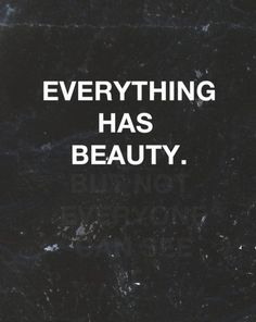 Everything has beauty. But not everyone can see it. Confucius