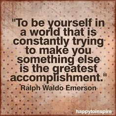 To be yourself is a world that is constantly trying to make you something else is the greatest accomplishment.