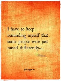 """I have to keep reminding myself that some people were just raised differently... "" Said unknown person, but I totally feel the same sentiment!"