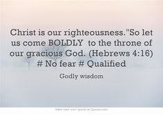 Christ is our righteousness.So let us come BOLDLY to the throne of our gracious God. (Hebrews 4:16) # No fear # Qualified
