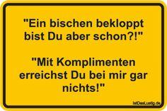 """""""Ein bischen bekloppt bist Du aber schon?!"""" """"Mit Komplimenten erreichst Du bei mir gar nichts!"""" ... gefunden auf https://www.istdaslustig.de/spruch/2843 #lustig #sprüche #fun #spass"""